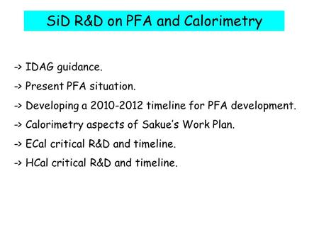 SiD R&D on PFA and Calorimetry -> IDAG guidance. -> Present PFA situation. -> Developing a 2010-2012 timeline for PFA development. -> Calorimetry aspects.
