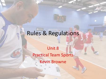Rules & Regulations Unit 8 Practical Team Sports Kevin Browne.