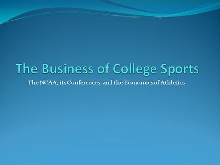The NCAA, its Conferences, and the Economics of Athletics.