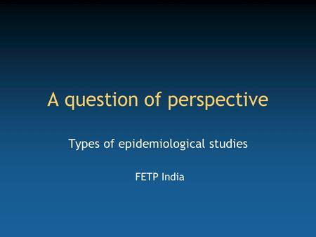 A question of perspective Types of epidemiological studies FETP India.