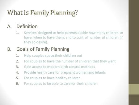 What Is Family Planning What Is Family Planning? A.Definition 1.Services designed to help parents decide how many children to have, when to have them,
