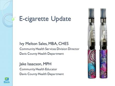 E-cigarette Update Ivy Melton Sales, MBA, CHES Community Health Services Division Director Davis County Health Department Jake Isaacson, MPH Community.