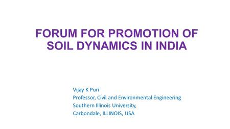 FORUM FOR PROMOTION OF SOIL DYNAMICS IN INDIA Vijay K Puri Professor, Civil and Environmental Engineering Southern Illinois University, Carbondale, ILLINOIS,