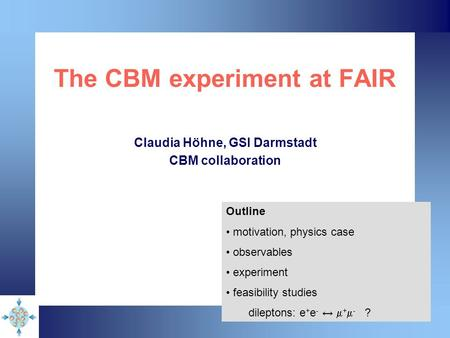 The CBM experiment at FAIR Claudia Höhne, GSI Darmstadt CBM collaboration Outline motivation, physics case observables experiment feasibility studies dileptons:
