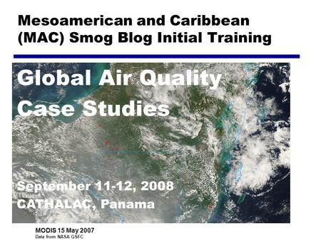Mesoamerican and Caribbean (MAC) Smog Blog Initial Training Global Air Quality Case Studies September 11-12, 2008 CATHALAC, Panama MODIS 15 May 2007 Data.