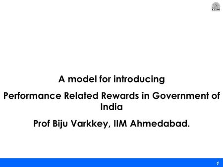 1 A model for introducing Performance Related Rewards in Government of India Prof Biju Varkkey, IIM Ahmedabad.