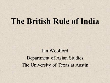 The British Rule of India Ian Woolford Department of Asian Studies The University of Texas at Austin.
