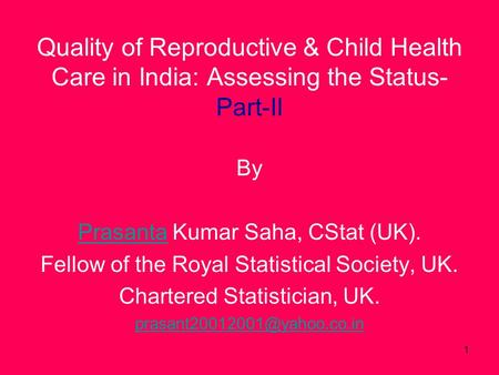 1 Quality of Reproductive & Child Health Care in India: Assessing the Status- Part-II By PrasantaPrasanta Kumar Saha, CStat (UK). Fellow of the Royal Statistical.