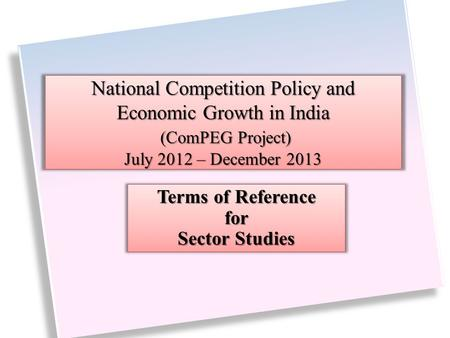 National Competition Policy and Economic Growth in India (ComPEG Project) July 2012 – December 2013 Terms of Reference for Sector Studies.