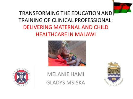TRANSFORMING THE EDUCATION AND TRAINING OF CLINICAL PROFESSIONAL: DELIVERING MATERNAL AND CHILD HEALTHCARE IN MALAWI MELANIE HAMI GLADYS MSISKA.
