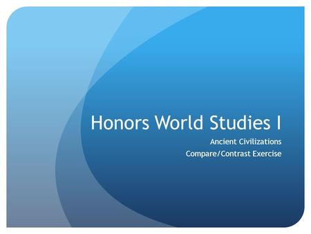 Honors World Studies I Ancient Civilizations Compare/Contrast Exercise.