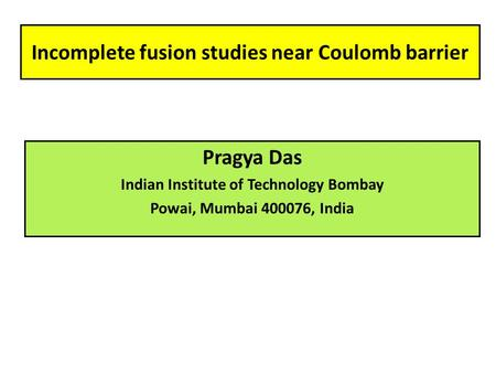 Incomplete fusion studies near Coulomb barrier Pragya Das Indian Institute of Technology Bombay Powai, Mumbai 400076, India.