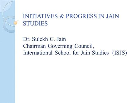 INITIATIVES & PROGRESS IN JAIN STUDIES Dr. Sulekh C. Jain Chairman Governing Council, International School for Jain Studies (ISJS)