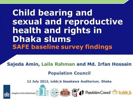Child bearing and sexual and reproductive health and rights in Dhaka slums SAFE baseline survey findings Sajeda Amin, Laila Rahman and Md. Irfan Hossain.