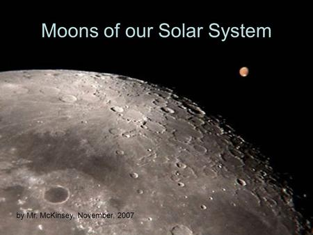 Moons of our Solar System by Mr. McKinsey, November, 2007.