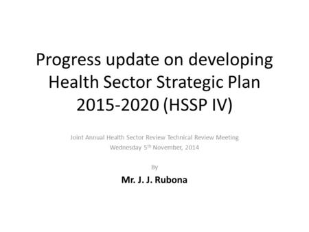 Progress update on developing Health Sector Strategic Plan 2015-2020 (HSSP IV) Joint Annual Health Sector Review Technical Review Meeting Wednesday 5 th.