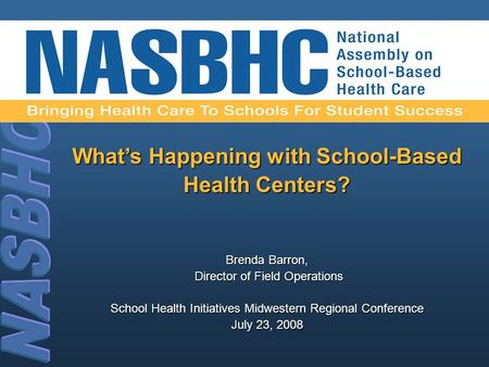 What's Happening with School-Based Health Centers? Brenda Barron, Director of Field Operations Director of Field Operations School Health Initiatives Midwestern.
