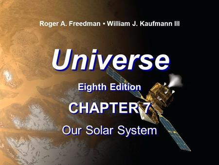 Universe Eighth Edition Universe Roger A. Freedman William J. Kaufmann III CHAPTER 7 Our Solar System CHAPTER 7 Our Solar System.