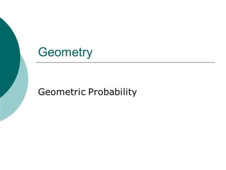 Geometry Geometric Probability. October 25, 2015 Goals  Know what probability is.  Use areas of geometric figures to determine probabilities.
