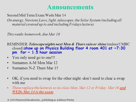 © 2004 Pearson Education Inc., publishing as Addison-Wesley Announcements Second Mid Term Exam Weds Mar 14 On energy, Newtons Laws, light, telescopes,
