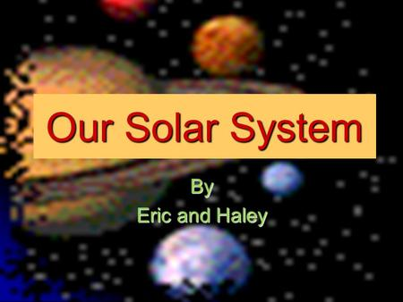 Our Solar System By Eric and Haley The Sun The Sun is like a huge star The Sun is like a huge star The Sun is in the middle of our solar system The Sun.