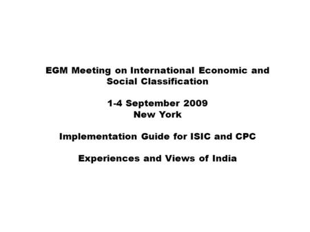 EGM Meeting on International Economic and Social Classification 1-4 September 2009 New York Implementation Guide for ISIC and CPC Experiences and Views.