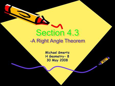 Section 4.3 -A Right Angle Theorem Michael Smertz H Geometry- 8 30 May 2008.