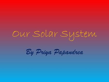 Our Solar System By Priya Papandrea. Contents Our Planets The Sun Facts about the sun More facts about the sun The moon Facts about the moon Bibliography.