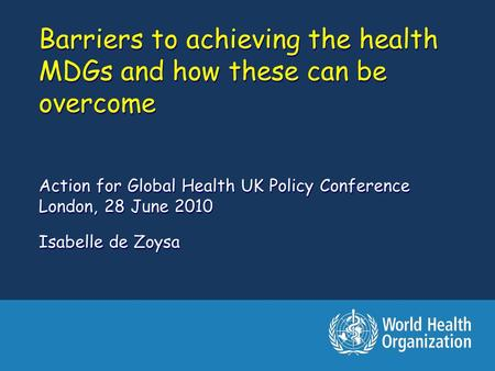 Barriers to achieving the health MDGs and how these can be overcome Action for Global Health UK Policy Conference London, 28 June 2010 Isabelle de Zoysa.