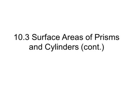 10.3 Surface Areas of Prisms and Cylinders (cont.)