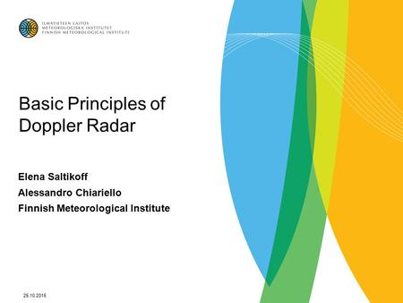 25.10.2015 Basic Principles of Doppler Radar Elena Saltikoff Alessandro Chiariello Finnish Meteorological Institute.