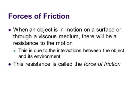 Forces of Friction When an object is in motion on a surface or through a viscous medium, there will be a resistance to the motion This is due to the interactions.