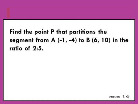 Find the point P that partitions the segment from A (-1, -4) to B (6, 10) in the ratio of 2:5. Answer: (1, 0)