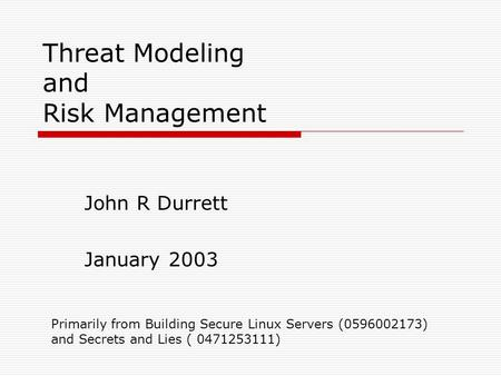 Threat Modeling and Risk Management John R Durrett January 2003 Primarily from Building Secure Linux Servers (0596002173) and Secrets and Lies ( 0471253111)