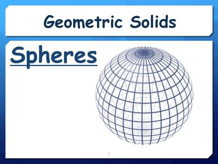 Geometric Solids 1 Spheres. 2 A sphere is formed by revolving a circle about its diameter. In space, the set of all points that are a given distance from.