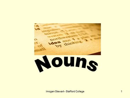 Imogen Stewart - Stafford College1. 2 What is a noun? A noun is a word used to refer to….word people animals places things.