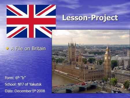 "Lesson-Project Lesson-Project A File on Britain A File on Britain Date: December 5 th 2008 Form: 6 th ""b"" School: №7 of Yakutsk."