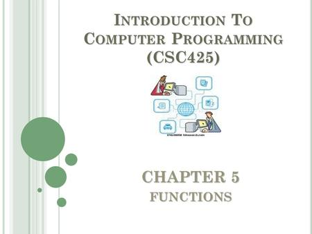 CHAPTER 5 FUNCTIONS I NTRODUCTION T O C OMPUTER P ROGRAMMING (CSC425)