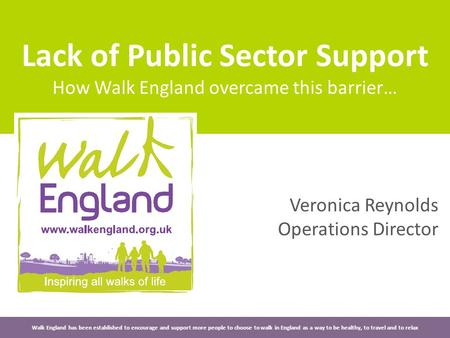 Lack of Public Sector Support How Walk England overcame this barrier… Walk England has been established to encourage and support more people to choose.