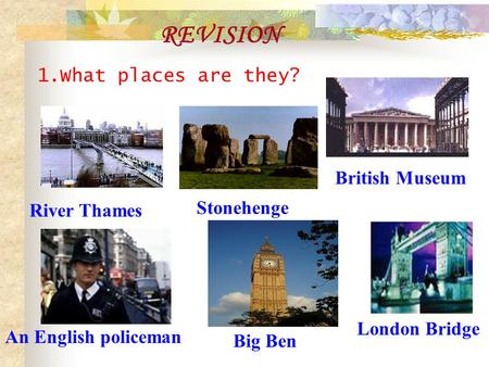 1.What places are they? REVISION River Thames Stonehenge London Bridge An English policeman British Museum Big Ben.