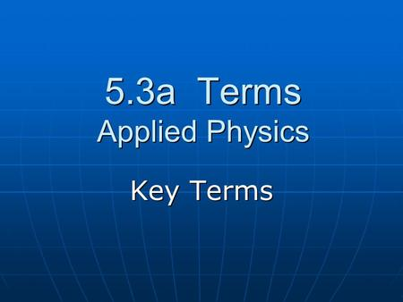 5.3a Terms Applied Physics Key Terms. Applied Physics The branch of science that applies the principles of science to solve engineering problems.