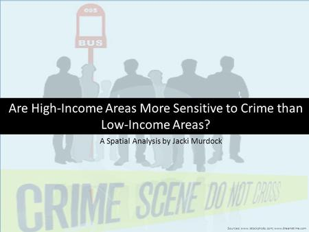 Are High-Income Areas More Sensitive to Crime than Low-Income Areas? Sources: www.istockphoto.com; www.dreamstime.com A Spatial Analysis by Jacki Murdock.