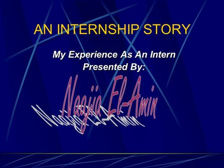 AN INTERNSHIP STORY My Experience As An Intern Presented By: