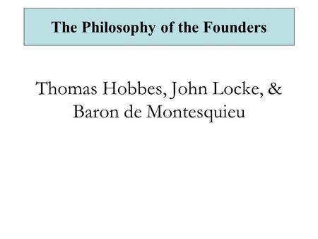 Thomas Hobbes, John Locke, & Baron de Montesquieu The Philosophy of the Founders.