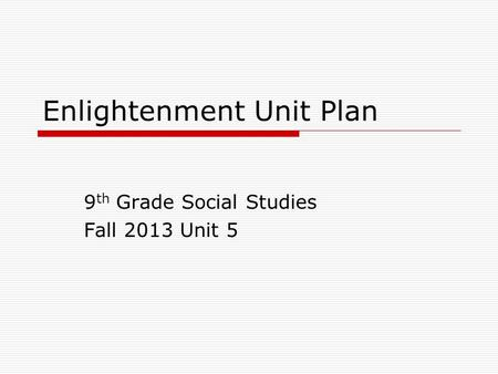 Enlightenment Unit Plan 9 th Grade Social Studies Fall 2013 Unit 5.