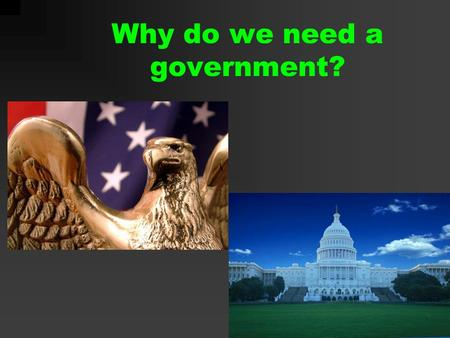 "Why do we need a government?. ""A collective of individuals and institutions, the formal vehicles through which policies are made and affairs of state."