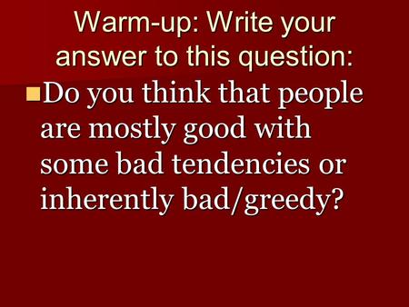 Warm-up: Write your answer to this question: Do you think that people are mostly good with some bad tendencies or inherently bad/greedy? Do you think that.