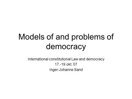 Models of and problems of democracy International constitutional Law and democracy 17.-19.okt. 07 Inger-Johanne Sand.
