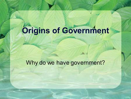 Origins of Government Why do we have government?.