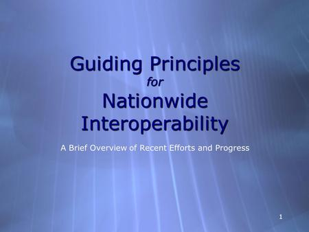 1 Guiding Principles for Nationwide Interoperability A Brief Overview of Recent Efforts and Progress.